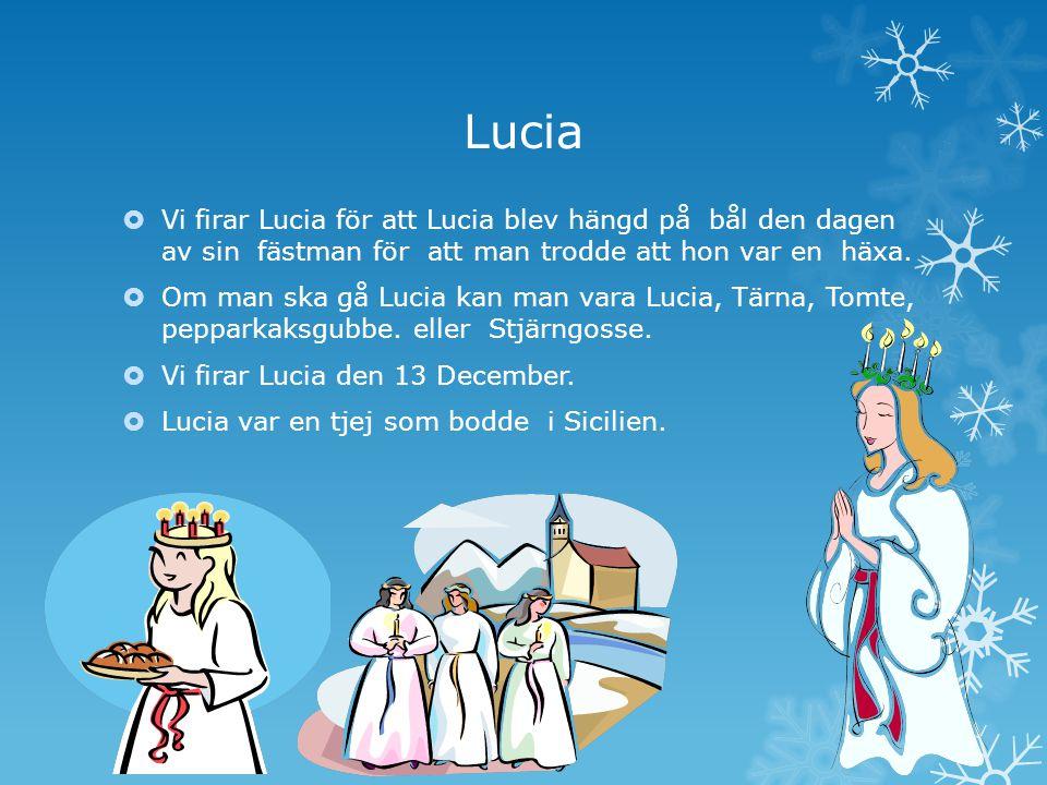 Lucia Vi firar Lucia för att Lucia blev hängd på bål den dagen av sin fästman för att man trodde att hon var en häxa.
