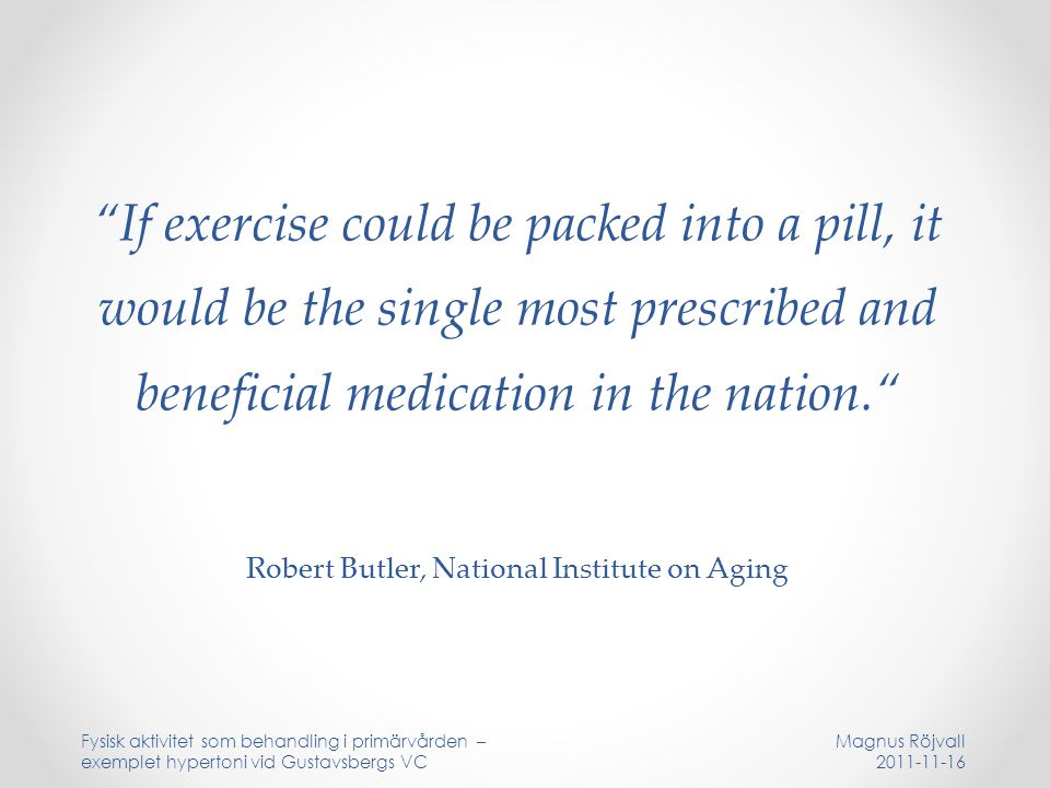 If exercise could be packed into a pill, it would be the single most prescribed and beneficial medication in the nation. Robert Butler, National Institute on Aging