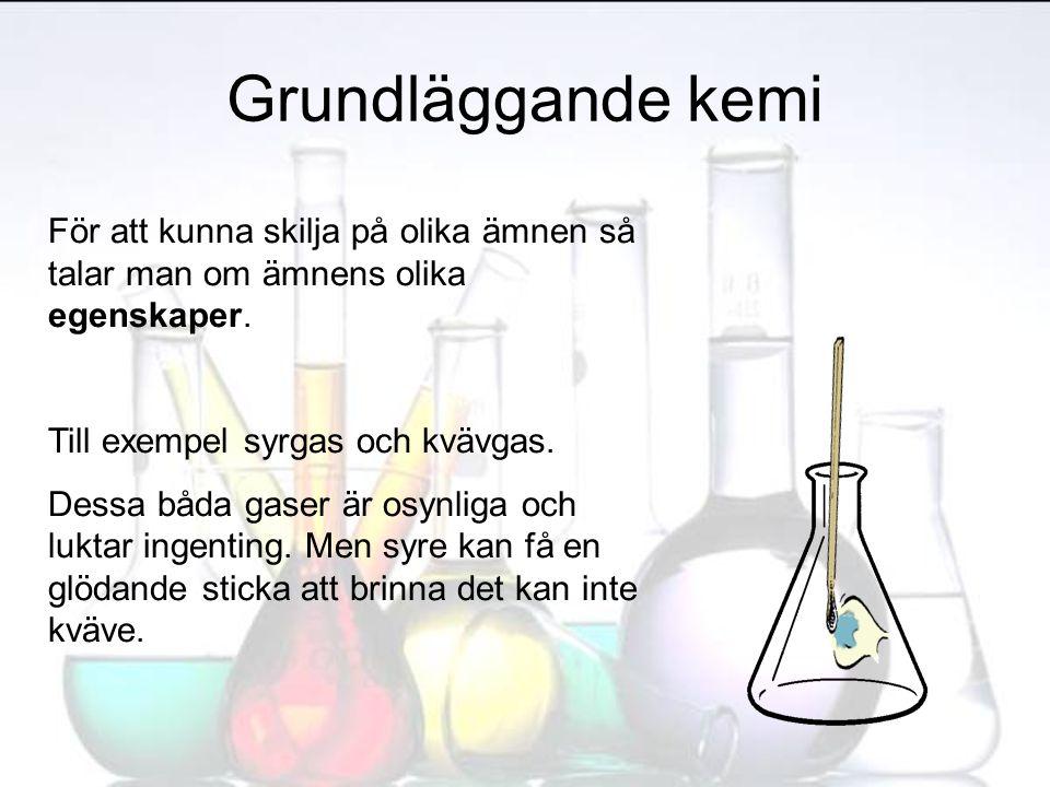Grundläggande kemi För att kunna skilja på olika ämnen så talar man om ämnens olika egenskaper. Till exempel syrgas och kvävgas.