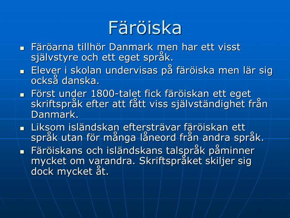 Färöiska Färöarna tillhör Danmark men har ett visst självstyre och ett eget språk. Elever i skolan undervisas på färöiska men lär sig också danska.