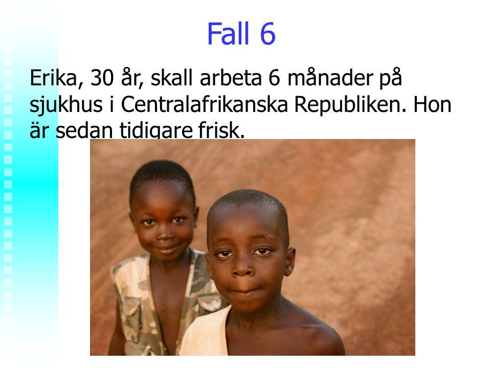 Fall 6 Erika, 30 år, skall arbeta 6 månader på sjukhus i Centralafrikanska Republiken. Hon är sedan tidigare frisk.