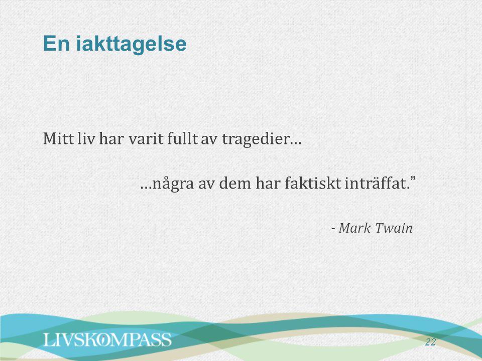 En iakttagelse Mitt liv har varit fullt av tragedier… …några av dem har faktiskt inträffat. - Mark Twain
