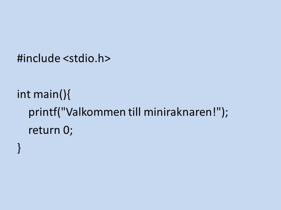 #include <stdio.h> int main(){ printf( Valkommen till miniraknaren! ); return 0; }