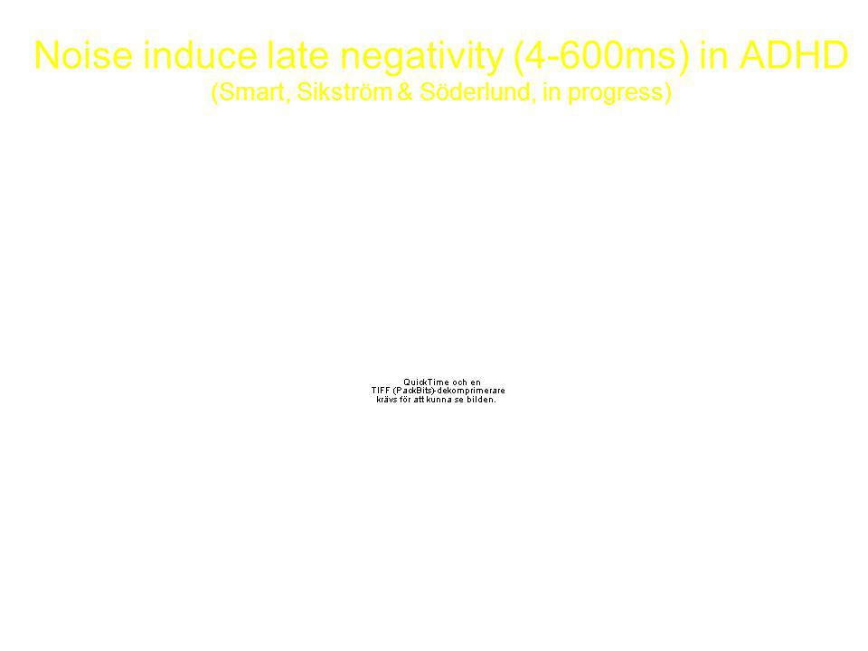 Noise induce late negativity (4-600ms) in ADHD (Smart, Sikström & Söderlund, in progress)