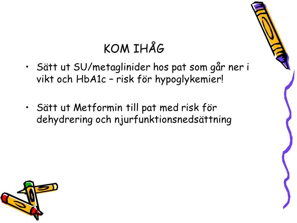 KOM IHÅG Sätt ut SU/metaglinider hos pat som går ner i vikt och HbA1c – risk för hypoglykemier!