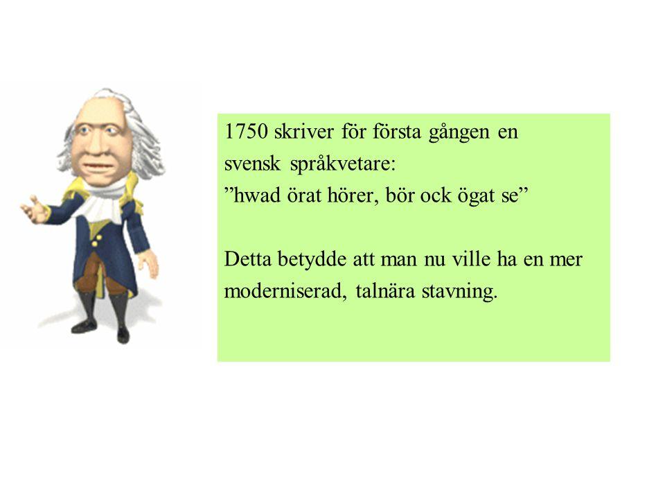 1750 skriver för första gången en svensk språkvetare: hwad örat hörer, bör ock ögat se Detta betydde att man nu ville ha en mer moderniserad, talnära stavning.
