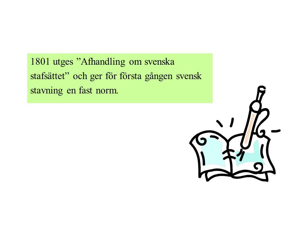 1801 utges Afhandling om svenska stafsättet och ger för första gången svensk stavning en fast norm.