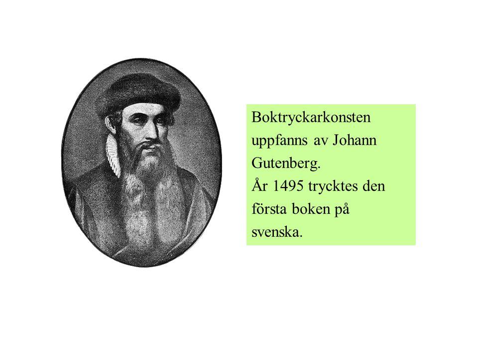 Boktryckarkonsten uppfanns av Johann Gutenberg. År 1495 trycktes den första boken på svenska.