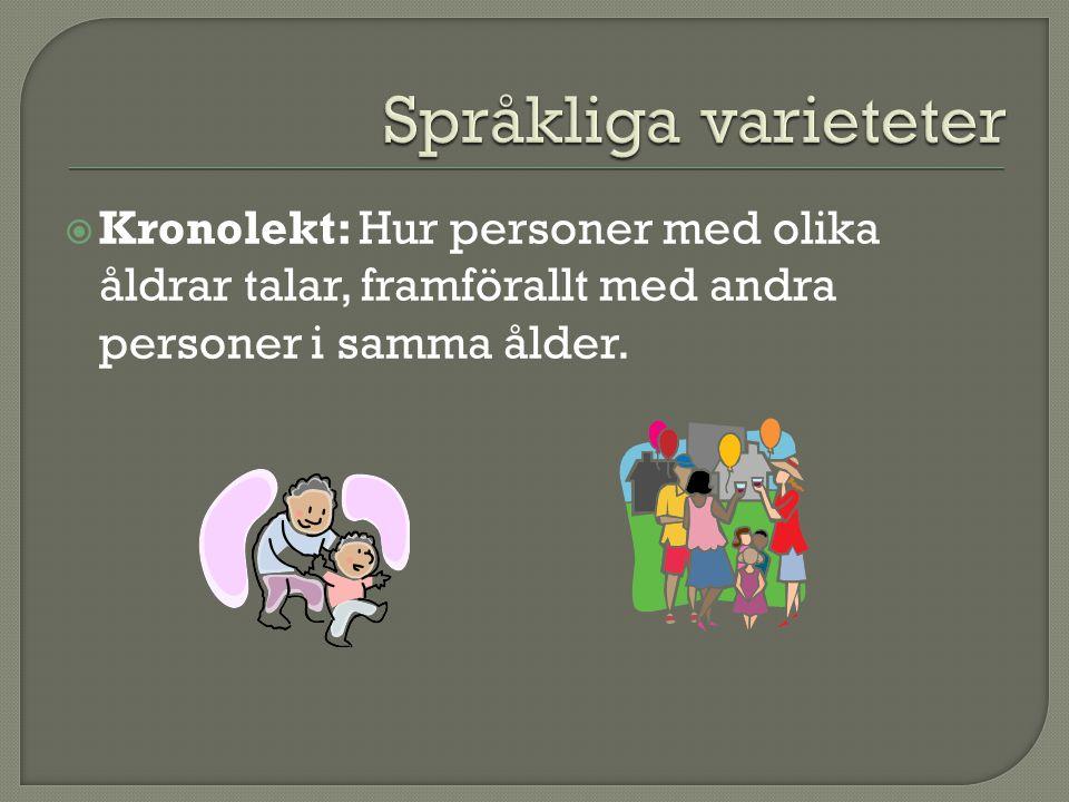 Språkliga varieteter Kronolekt: Hur personer med olika åldrar talar, framförallt med andra personer i samma ålder.