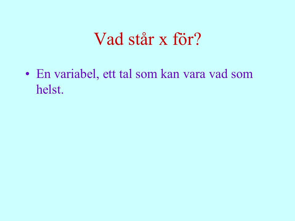 Vad står x för En variabel, ett tal som kan vara vad som helst.