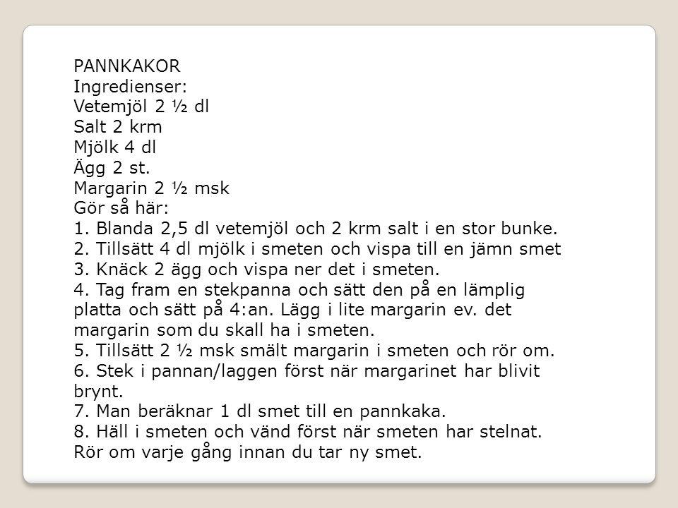 PANNKAKOR Ingredienser: Vetemjöl 2 ½ dl. Salt 2 krm. Mjölk 4 dl. Ägg 2 st. Margarin 2 ½ msk. Gör så här: