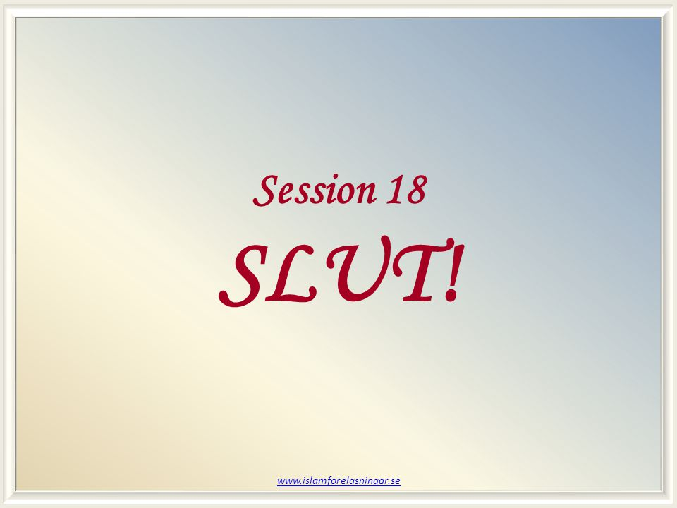 Session 18 SLUT! www.islamforelasningar.se