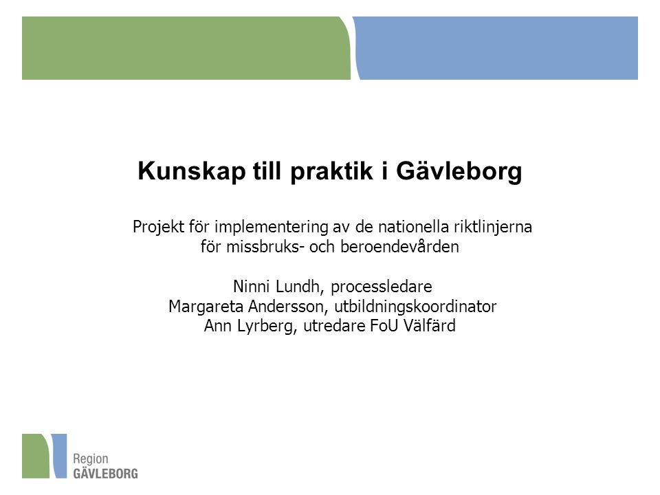 Kunskap till praktik i Gävleborg Projekt för implementering av de nationella riktlinjerna för missbruks- och beroendevården Ninni Lundh, processledare Margareta Andersson, utbildningskoordinator Ann Lyrberg, utredare FoU Välfärd