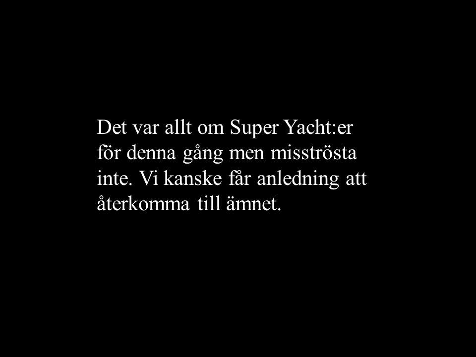 Det var allt om Super Yacht:er för denna gång men misströsta inte