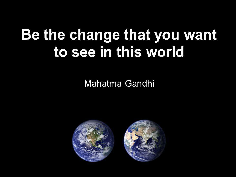Be the change that you want to see in this world