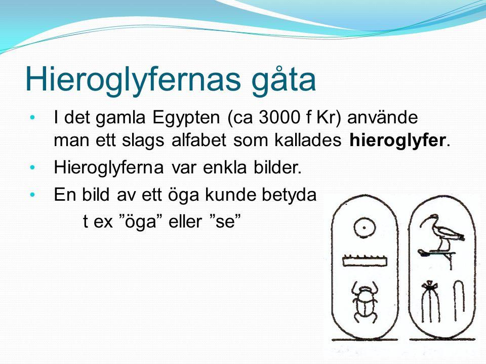 Hieroglyfernas gåta I det gamla Egypten (ca 3000 f Kr) använde man ett slags alfabet som kallades hieroglyfer.
