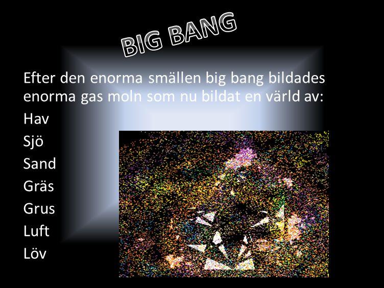 BIG BANG Efter den enorma smällen big bang bildades enorma gas moln som nu bildat en värld av: Hav Sjö Sand Gräs Grus Luft Löv