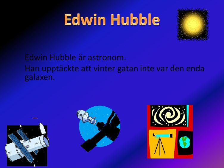 Edwin Hubble Edwin Hubble är astronom. Han upptäckte att vinter gatan inte var den enda galaxen.