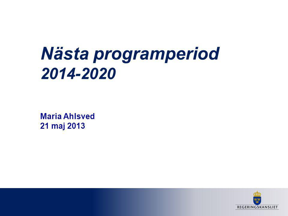 Nästa programperiod 2014-2020 Maria Ahlsved 21 maj 2013