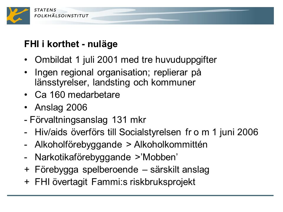 FHI i korthet - nuläge Ombildat 1 juli 2001 med tre huvuduppgifter. Ingen regional organisation; replierar på länsstyrelser, landsting och kommuner.