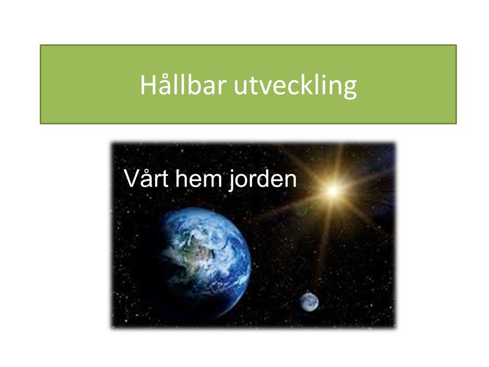 Hållbar utveckling Vårt hem jorden Vårt hem jorden