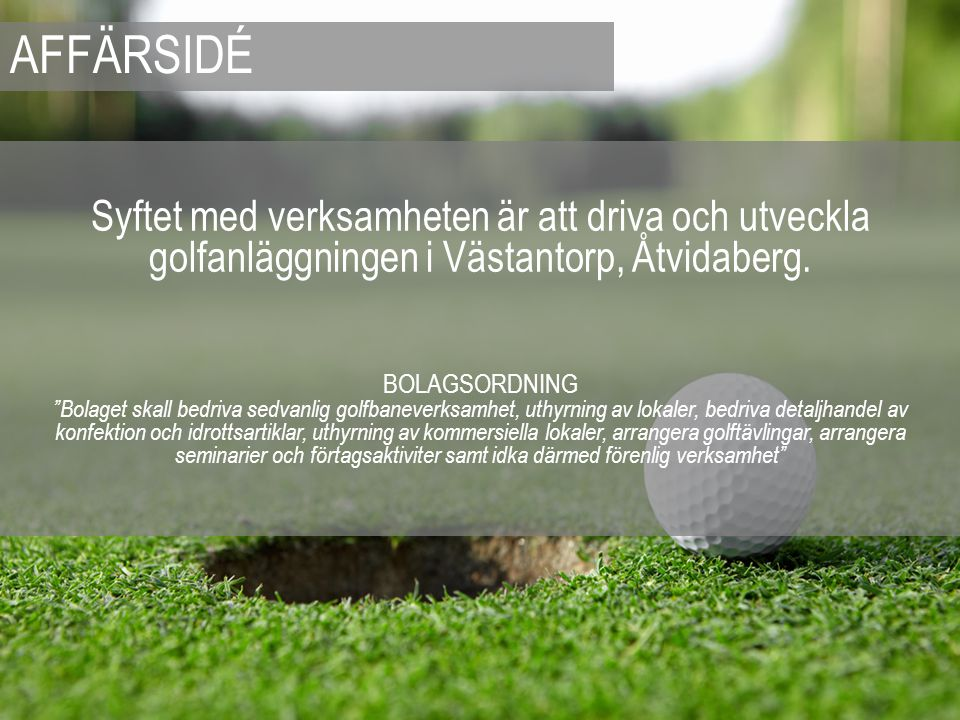 AFFÄRSIDÉ Syftet med verksamheten är att driva och utveckla golfanläggningen i Västantorp, Åtvidaberg.