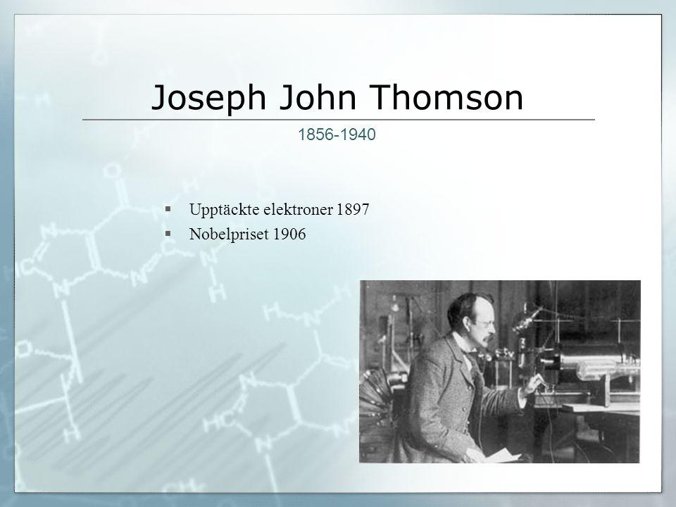 Joseph John Thomson 1856-1940 Upptäckte elektroner 1897