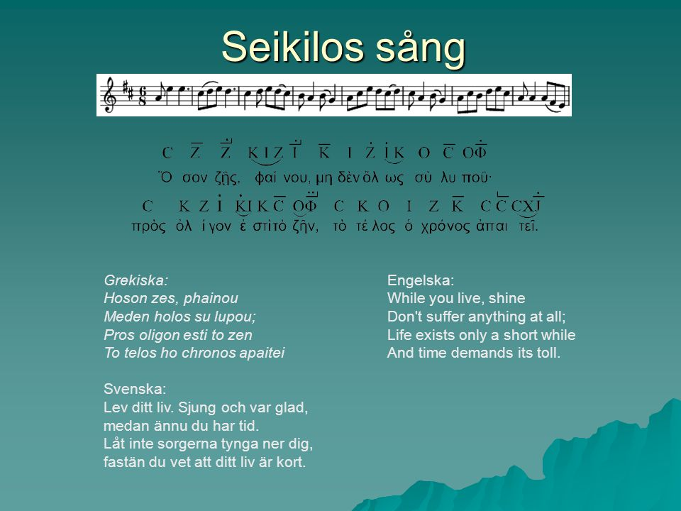 Seikilos sång Grekiska: Hoson zes, phainou Meden holos su lupou;