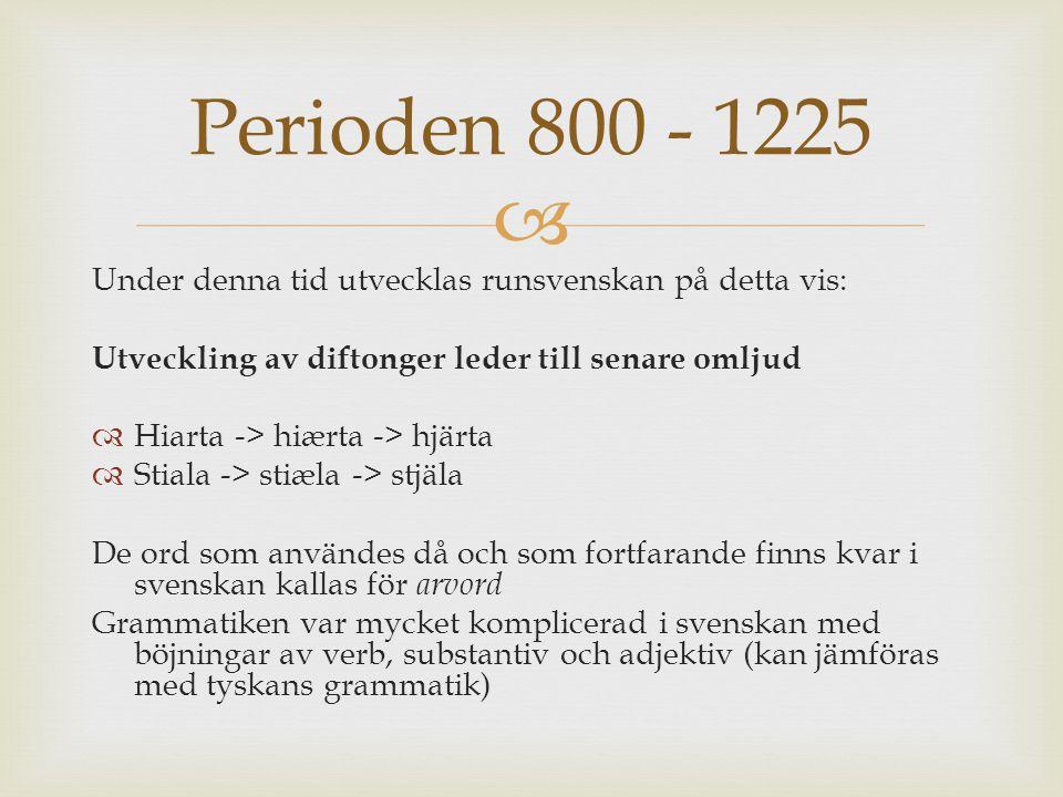 Perioden 800 - 1225 Under denna tid utvecklas runsvenskan på detta vis: Utveckling av diftonger leder till senare omljud.