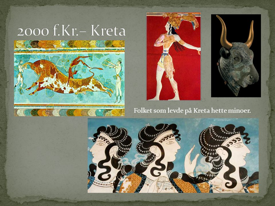 2000 f.Kr.– Kreta Folket som levde på Kreta hette minoer.