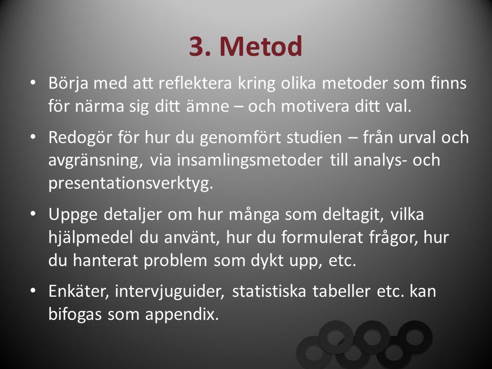 3. Metod Börja med att reflektera kring olika metoder som finns för närma sig ditt ämne – och motivera ditt val.
