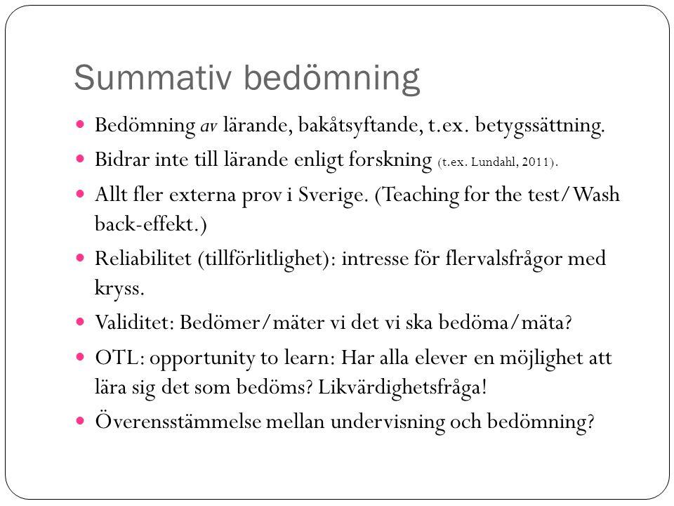 Summativ bedömning Bedömning av lärande, bakåtsyftande, t.ex. betygssättning. Bidrar inte till lärande enligt forskning (t.ex. Lundahl, 2011).