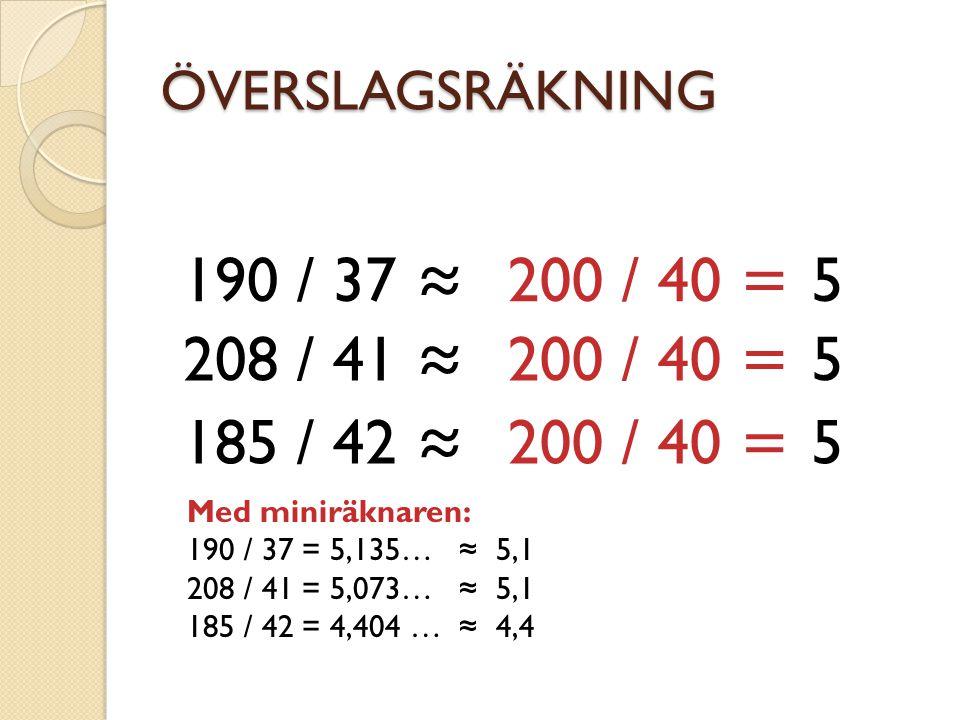 ÖVERSLAGSRÄKNING 190 / 37 ≈ 200 / 40 = 5. 208 / 41 ≈ 200 / 40 = 5. 185 / 42 ≈ 200 / 40 = 5.