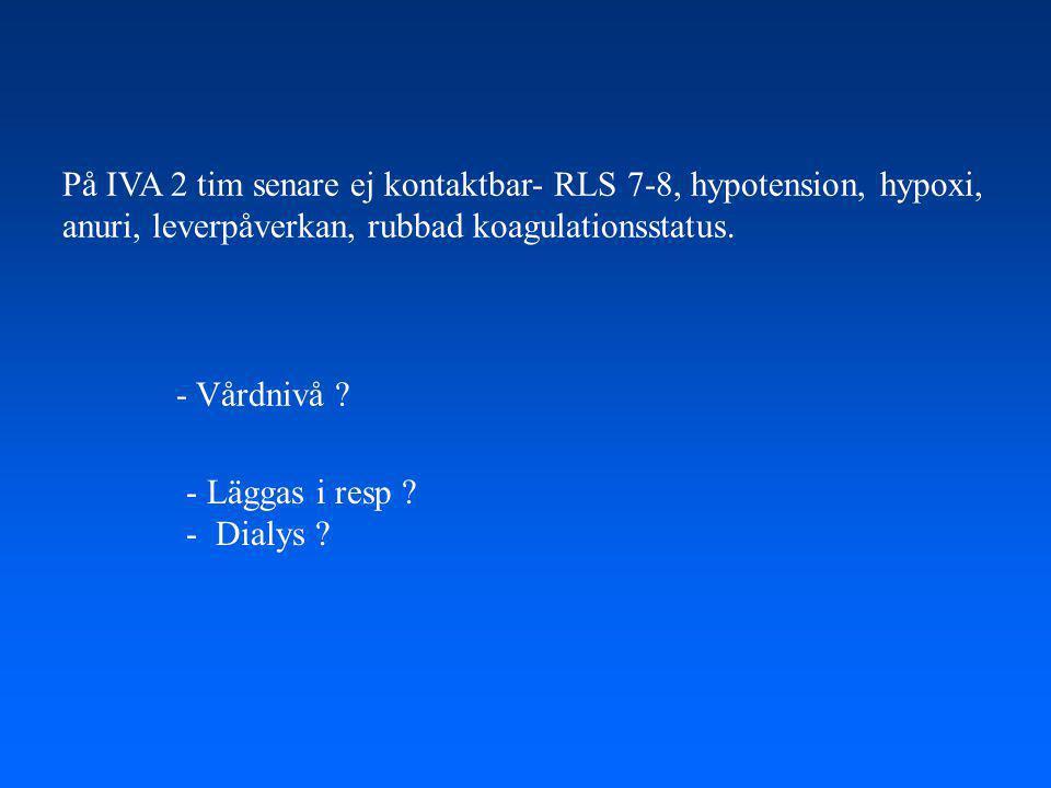 På IVA 2 tim senare ej kontaktbar- RLS 7-8, hypotension, hypoxi,