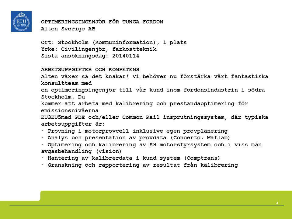 OPTIMERINGSINGENJÖR FÖR TUNGA FORDON Alten Sverige AB Ort: Stockholm (Kommuninformation), 1 plats Yrke: Civilingenjör, farkostteknik Sista ansökningsdag: 20140114 ARBETSUPPGIFTER OCH KOMPETENS Alten växer så det knakar! Vi behöver nu förstärka vårt fantastiska konsultteam med en optimeringsingenjör till vår kund inom fordonsindustrin i södra Stockholm. Du kommer att arbeta med kalibrering och prestandaoptimering för emissionsnivåerna EU3EU5med PDE och/eller Common Rail insprutningssystem, där typiska arbetsuppgifter är: · Provning i motorprovcell inklusive egen provplanering · Analys och presentation av provdata (Concerto, Matlab) · Optimering och kalibrering av S8 motorstyrsystem och i viss mån avgasbehandling (Vision) · Hantering av kalibrerdata i kund system (Comptrans) · Granskning och rapportering av resultat från kalibrering