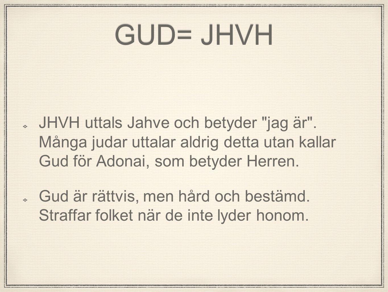 GUD= JHVH JHVH uttals Jahve och betyder jag är . Många judar uttalar aldrig detta utan kallar Gud för Adonai, som betyder Herren.