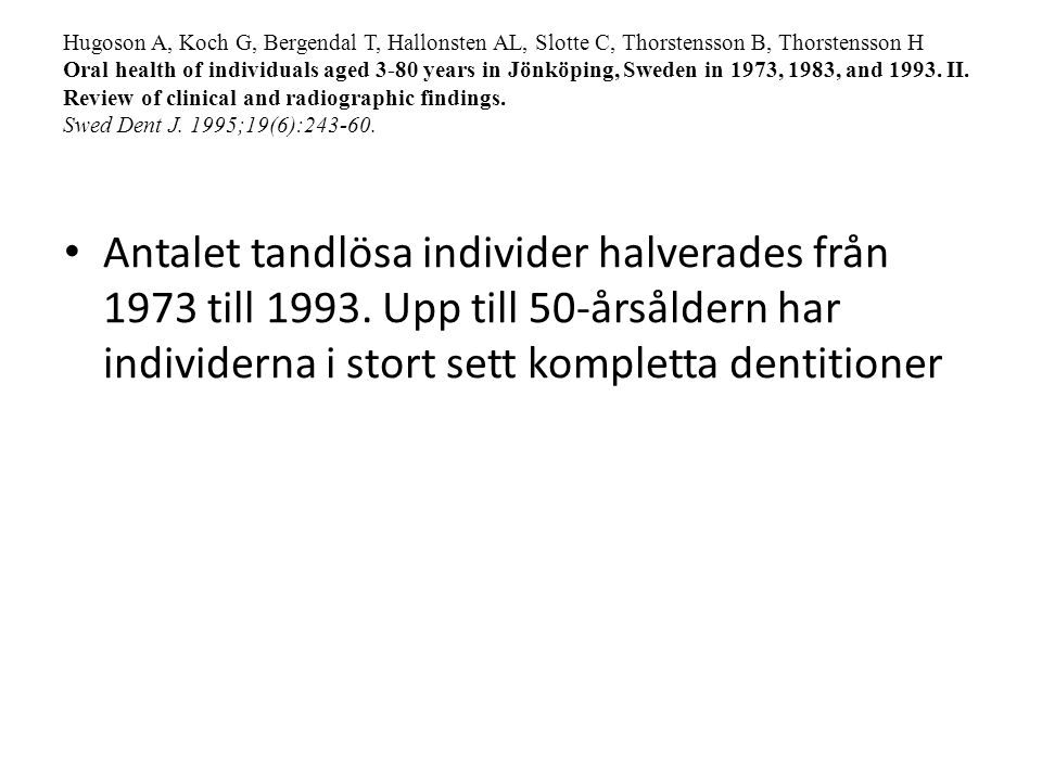 Hugoson A, Koch G, Bergendal T, Hallonsten AL, Slotte C, Thorstensson B, Thorstensson H Oral health of individuals aged 3-80 years in Jönköping, Sweden in 1973, 1983, and 1993. II. Review of clinical and radiographic findings. Swed Dent J. 1995;19(6):243-60.