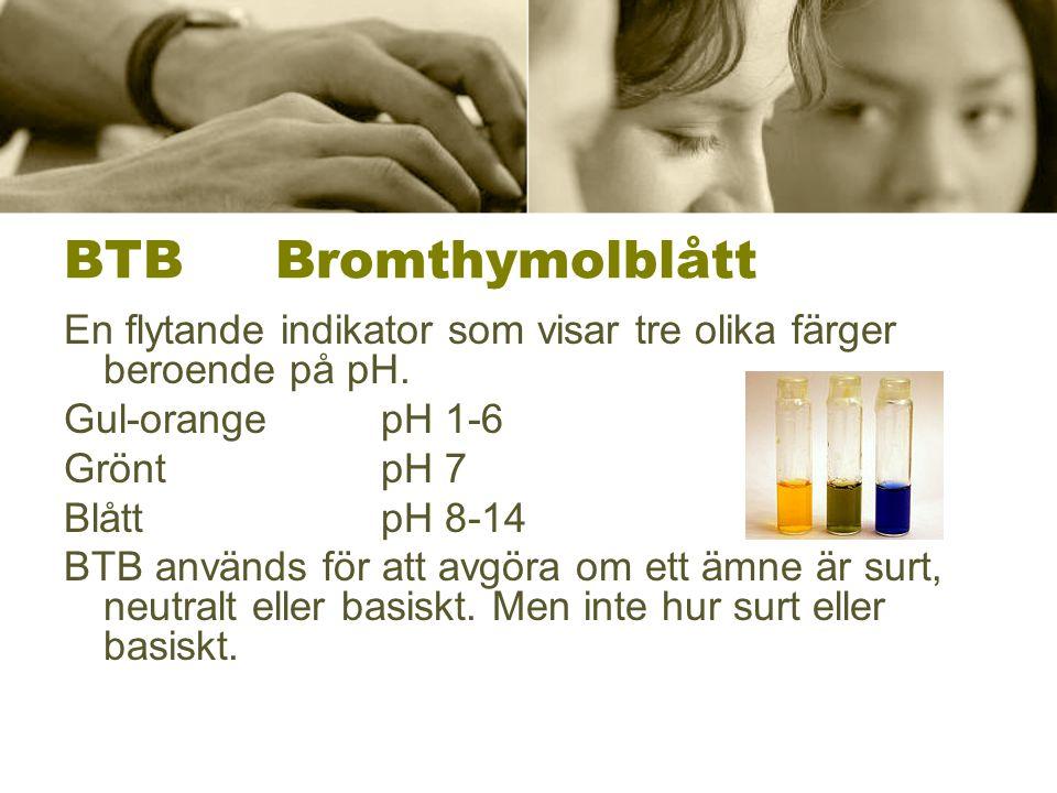 BTB Bromthymolblått En flytande indikator som visar tre olika färger beroende på pH. Gul-orange pH 1-6.