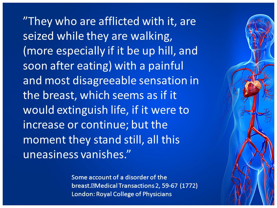 They who are afflicted with it, are seized while they are walking, (more especially if it be up hill, and soon after eating) with a painful and most disagreeable sensation in the breast, which seems as if it would extinguish life, if it were to increase or continue; but the moment they stand still, all this uneasiness vanishes.