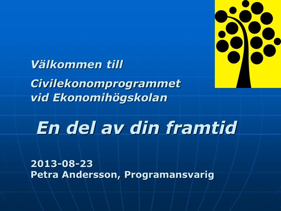 Välkommen till Civilekonomprogrammet vid Ekonomihögskolan En del av din framtid 2013-08-23 Petra Andersson, Programansvarig