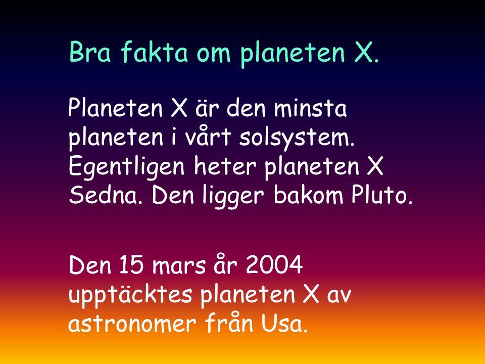 Bra fakta om planeten X. Planeten X är den minsta planeten i vårt solsystem. Egentligen heter planeten X Sedna. Den ligger bakom Pluto.