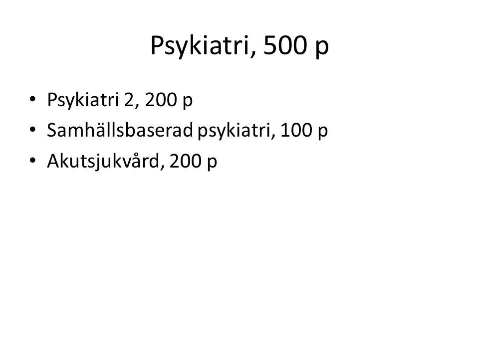 Psykiatri, 500 p Psykiatri 2, 200 p Samhällsbaserad psykiatri, 100 p