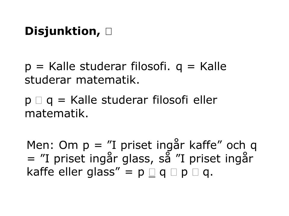 Disjunktion, Ú p = Kalle studerar filosofi. q = Kalle studerar matematik. p Ú q = Kalle studerar filosofi eller matematik.