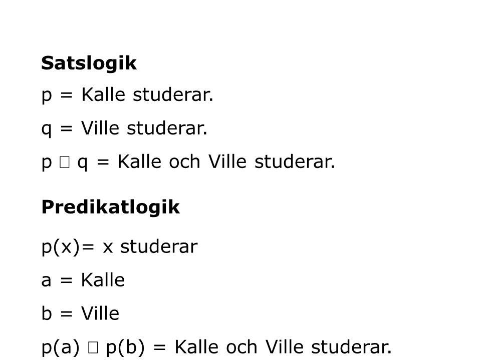 Satslogik p = Kalle studerar. q = Ville studerar. p Ù q = Kalle och Ville studerar. Predikatlogik.