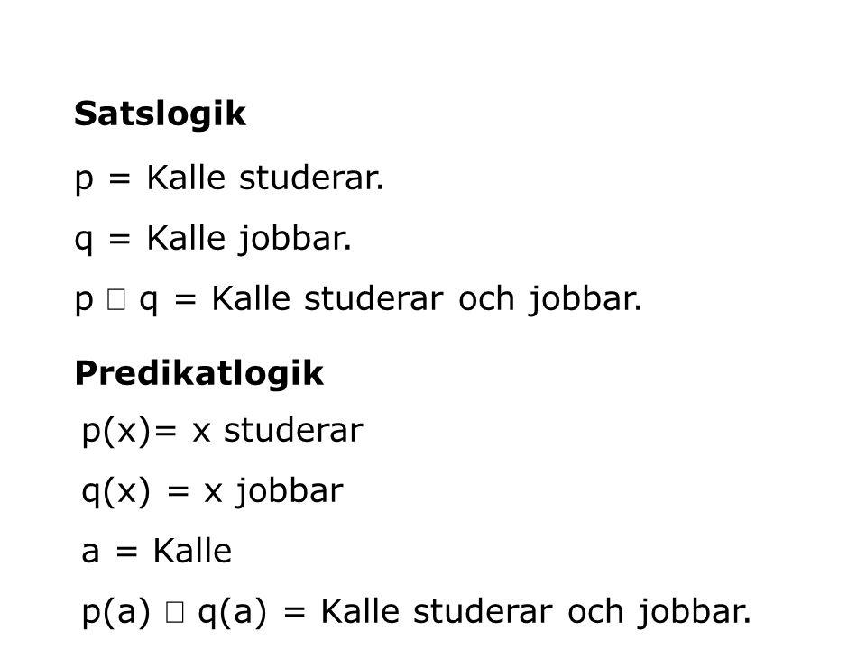 Satslogik p = Kalle studerar. q = Kalle jobbar. p Ù q = Kalle studerar och jobbar. Predikatlogik.