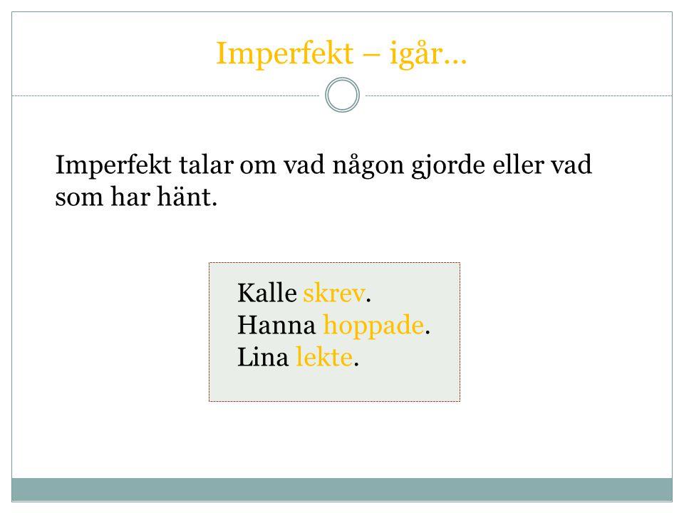 Imperfekt – igår… Imperfekt talar om vad någon gjorde eller vad som har hänt. Kalle skrev. Hanna hoppade.