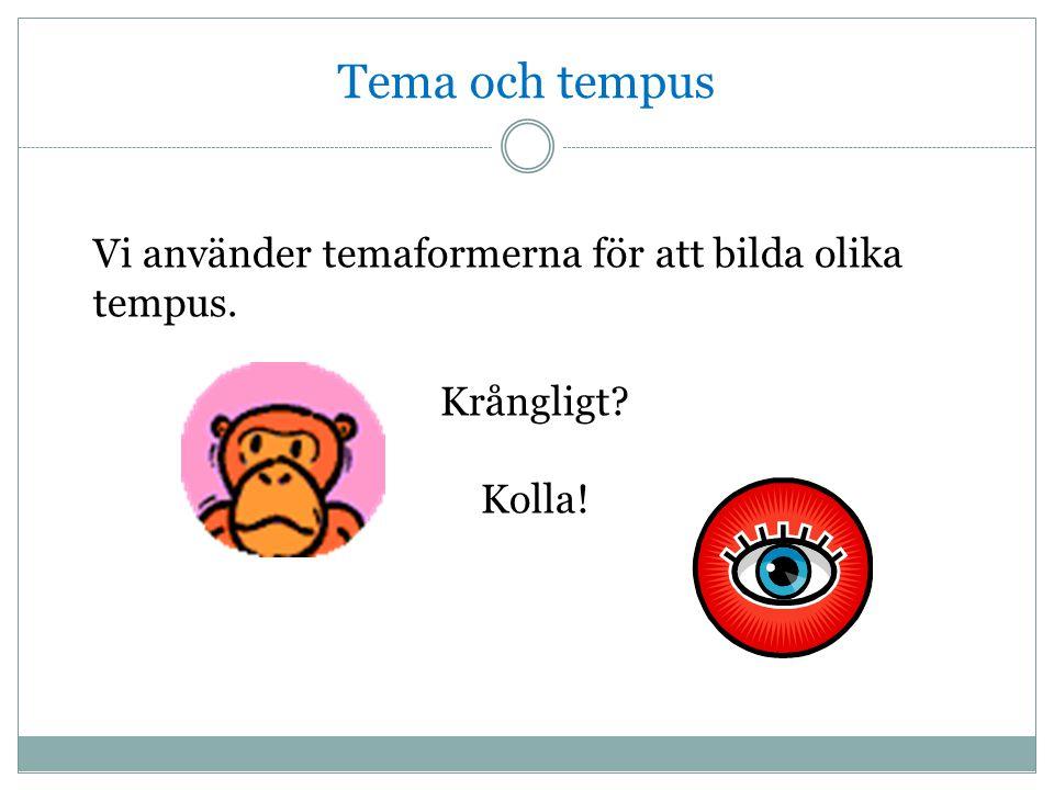 Tema och tempus Vi använder temaformerna för att bilda olika tempus.