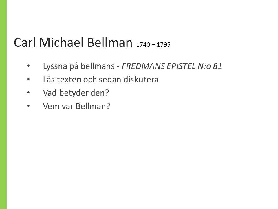 Carl Michael Bellman 1740 – 1795 Lyssna på bellmans - FREDMANS EPISTEL N:o 81. Läs texten och sedan diskutera.