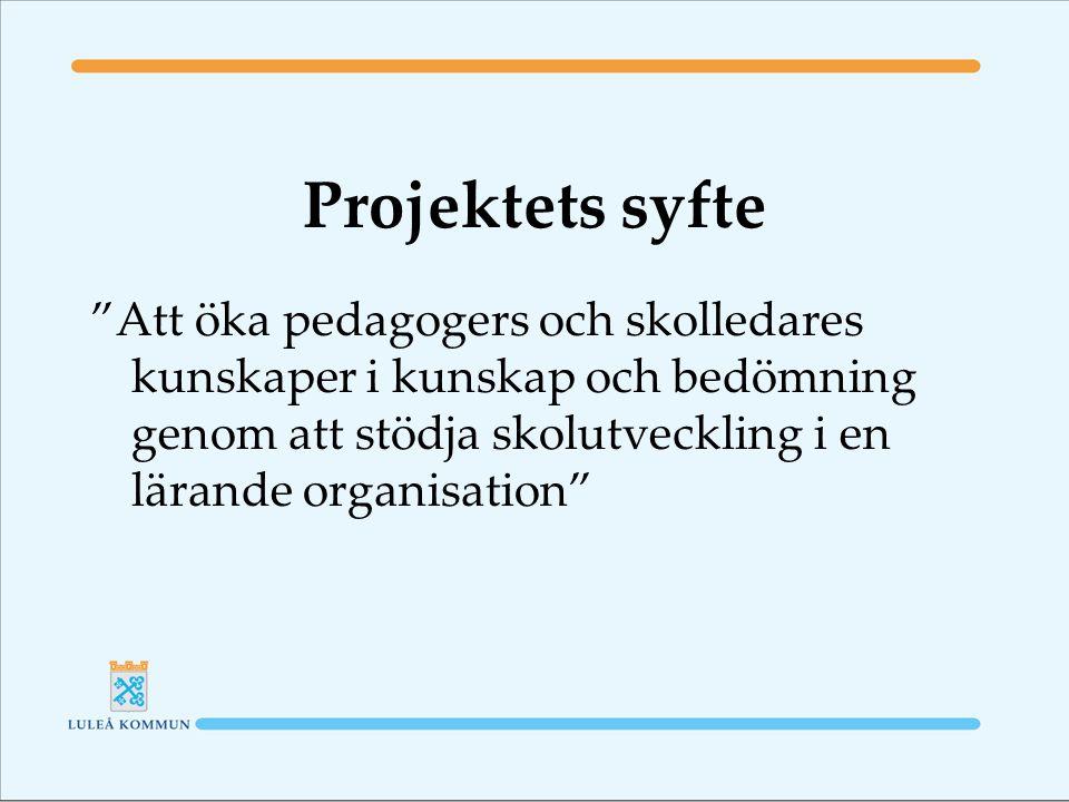 Projektets syfte Att öka pedagogers och skolledares kunskaper i kunskap och bedömning genom att stödja skolutveckling i en lärande organisation