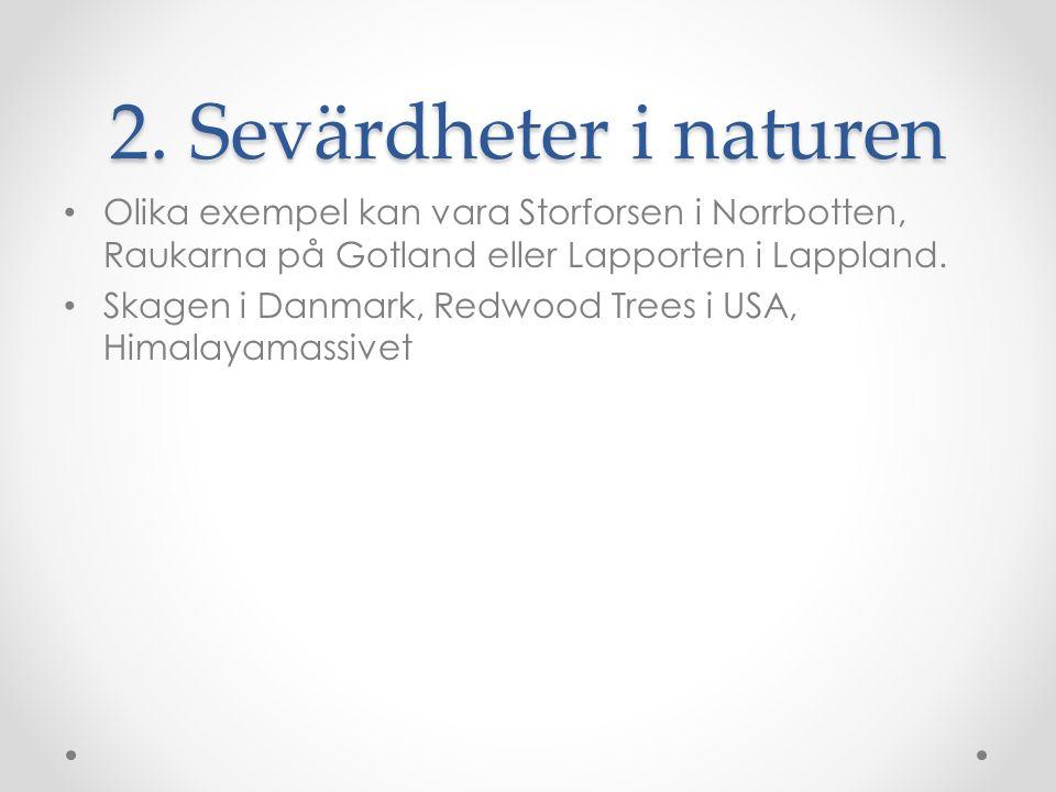 2. Sevärdheter i naturen Olika exempel kan vara Storforsen i Norrbotten, Raukarna på Gotland eller Lapporten i Lappland.